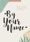 By Your Name - Teen Girls' Devotional, 10: How Jesus Taught Us to Pray Cover Image