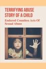Terrifying Abuse Story Of A Child: Endured Countless Acts Of Sexual Abuse: Journey Of A Child Abuse Story Cover Image