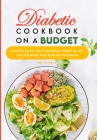 Diabetic Cookbook On a Budget: Delicious Recipes, Tasty and Budget- Friendly to Help You Save Money While Reducing Food Waste Cover Image
