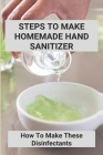 Steps To Make Homemade Hand Sanitizer: How To Make These Disinfectants: Making Your Own Hand Sanitizer Recipes Cover Image