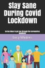 Stay Sane During Covid Lockdown: 50 fun ideas to get you through the Coronavirus pandemic Cover Image