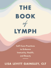 The Book of Lymph: Self-Care Practices to Enhance Immunity, Health, and Beauty Cover Image