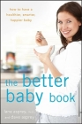 The Better Baby Book: How to Have a Healthier, Smarter, Happier Baby Cover Image