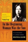 In the Beginning, Woman Was the Sun: The Autobiography of a Japanese Feminist (Weatherhead Books on Asia) Cover Image