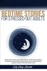 Bedtime Stories for Stressed-Out Adults: 20 Relaxing Tales for Stress Relief. Overcome Anxiety, Insomnia, and Overthinking with Self-Hypnosis and Guid Cover Image