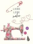 Liebe, lebe, nähe: Der ultimative Schneider-Planer mit Seiten für Nähprojekte, Projektplanung, Masse, Schnittmuster- und Stoffsammlungen, Cover Image