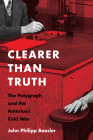 Clearer Than Truth: The Polygraph and the American Cold War (Culture and Politics in the Cold War and Beyond) Cover Image