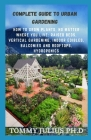 Complete Guide To Urban Gardening: How to Grow Plants, No Matter Where You Live: Raised Beds, Vertical Gardening, Indoor Edibles, Balconies and Roofto Cover Image