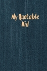 My Quotable Kid: Kids Quotes, Funny Things My Children Say, Record & Remember Stories, Hilarious, Fun & Silly Quote, Parents Journal, M Cover Image