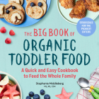 The Big Book of Organic Toddler Food: A Quick and Easy Cookbook to Feed the Whole Family Cover Image