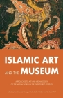 Islamic Art and the Museum: Approaches to Art and Archeology of the Muslim World in the Twenty-First Century Cover Image