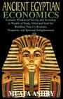 ANCIENT EGYPTIAN ECONOMICS Kemetic Wisdom of Saving and Investing in Wealth of Body, Mind, and Soul for Building True Civilization, Prosperity and Spi Cover Image