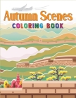 Autumn Scenes Coloring Book: Adult Coloring Book Featuring Unique, Charming & Beautiful Autumn Scenes, Fall Leaves, Relaxing Country Landscapes and Cover Image
