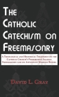 The Catholic Catechism on Freemasonry: A Theological and Historical Treatment on the Catholic Church's Prohibition Against Freemasonry and its Appenda Cover Image
