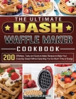 The Ultimate DASH Waffle Maker Cookbook: 200 Effortless, Tasty and Quick-to-Make Recipes to Make Your Everyday Sweet Without Spending You too Much Tim Cover Image