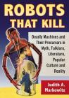Robots That Kill: Deadly Machines and Their Precursors in Myth, Folklore, Literature, Popular Culture and Reality Cover Image