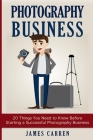 Photography Business: 20 Things You Need to Know Before Starting a Successful Photography Business Cover Image