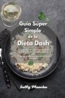 Guía Súper Simple de la Dieta Dash: El mejor libro de cocina para bajar la presión arterial con recetas bajas en sodio. Prevenga la hipertensión arter Cover Image