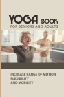 Yoga Book For Seniors And Adults: Increase Range of Motion, Flexibility, and Mobility: Yoga For Adults Book 2020 Cover Image