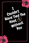 I Could't Have Tied The Knot Without You: Funny Thank You Gift- Maid Of Honor Gift From Bride (Gag Gift) Cover Image