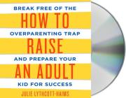 How to Raise an Adult: Break Free of the Overparenting Trap and Prepare Your Kid for Success Cover Image