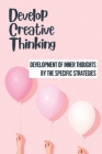 Develop Creative Thinking: Development Of Inner Thoughts By The Specific Strategies: Positive Thinking Cover Image