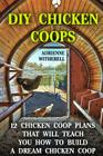DIY Chicken Coops: 12 Chicken Coop Plans That Will Teach You How To Build a Dream Chicken Coop: (Keeping Chickens, Raising Chickens For D Cover Image