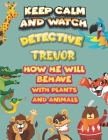 keep calm and watch detective Trevor how he will behave with plant and animals: A Gorgeous Coloring and Guessing Game Book for Trevor /gift for Trevor Cover Image