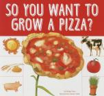 So You Want to Grow a Pizza? (Grow Your Food) Cover Image
