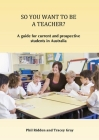 So You Want to Be a Teacher?: A guide for current and prospective students in Australia Cover Image