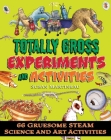 Totally Gross Experiments and Activities: 66 Gruesome STEAM Science and Art Activities Cover Image
