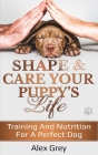 Shape and Care Your Puppy's Life: Training And Nutrition For A Perfect Dog Cover Image