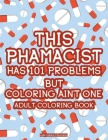 This Pharmacist Has 101 Problems But Coloring Ain't One Adult Coloring Book: Mandalas And Intricate Patterns With Funny Quotes, Pharmacist-Inspired Co Cover Image