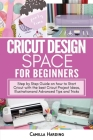 Cricut Design Space for Beginners: Step by Step Guide on how to Start Cricut with the best Cricut Project Ideas, Illustration and Advanced Tips and Tr Cover Image
