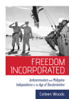 Freedom Incorporated: Anticommunism and Philippine Independence in the Age of Decolonization (United States in the World) Cover Image