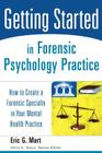 Getting Started in Forensic Psychology Practice: How to Create a Forensic Specialty in Your Mental Health Practice (Wiley's Getting Started Series) Cover Image