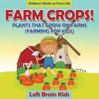 Farm Crops! Plants That Grow on Farms (Farming for Kids) - Children's Books on Farm Life Cover Image