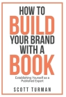How to Build Your Brand with a Book: Establishing Yourself as the Published Expert Cover Image