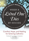 When a Loved One Dies by Suicide: Comfort, Hope, and Healing for Grieving Catholics Cover Image