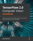 TensorFlow 2.0 Computer Vision Cookbook: Implement machine learning solutions to overcome various computer vision challenges Cover Image