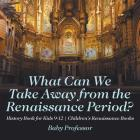 What Can We Take Away from the Renaissance Period? History Book for Kids 9-12 - Children's Renaissance Books Cover Image