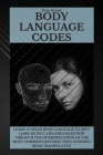 Body Language Codes: Learn To Read Body Language To Spot Liars, Detect Lies And Deception Through The Interpretation Of The Most Common Ges Cover Image