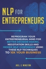 NLP For Entrepreneurs: Reprogram Your Entrepreneurial Mind for Better Decision Making, Negotiation Skills and Higher Self-Confidence Using th Cover Image