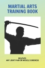 Martial Arts Training Book: Relieves Any Joint Pain Or Muscle Soreness: Martial Arts Workout At Home Cover Image