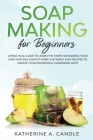 Soap Making for Beginners: A practical guide to learn the steps for making your own natural soap at home and many easy recipes to create your won Cover Image