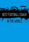 Best Football Coach In The World: Football Manager, Soccer Coach Appreciation Gift - Thoughtful Birthday or Thank You Present For A Special Trainer - Cover Image