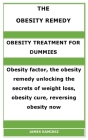 The Obesity Remedy: OBESITY TREATMENT FOR DUMMIES: Obesity factor, the obesity remedy unlocking the secrets of weight loss, obesity cure, Cover Image