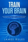 Train Your Brain: How to Developing a Mental Toughness to Improve Memory, Intuition, Intelligence, Mindset and Learning Strategies for y Cover Image