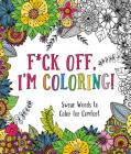 F*ck Off, I'm Coloring!: Swear Words to Color for Comfort Cover Image
