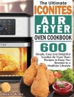 The Ultimate Iconites Air Fryer Oven Cookbook: 600 Simple, Easy and Delightful Iconites Air Fryer Oven Recipes to Keep You Devoted to a Healthier Life Cover Image